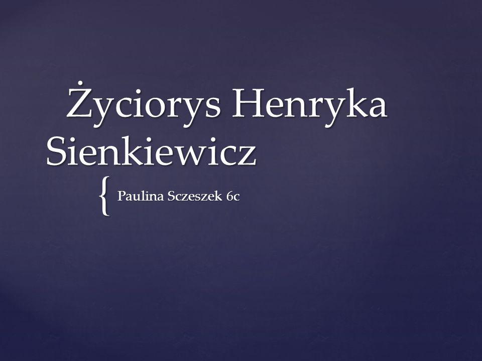 { Życiorys Henryka Sienkiewicz Życiorys Henryka Sienkiewicz Paulina Sczeszek 6c