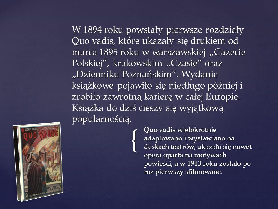 { Quo vadis wielokrotnie adaptowano i wystawiano na deskach teatrów, ukazała się nawet opera oparta na motywach powieści, a w 1913 roku zostało po raz pierwszy sfilmowane.