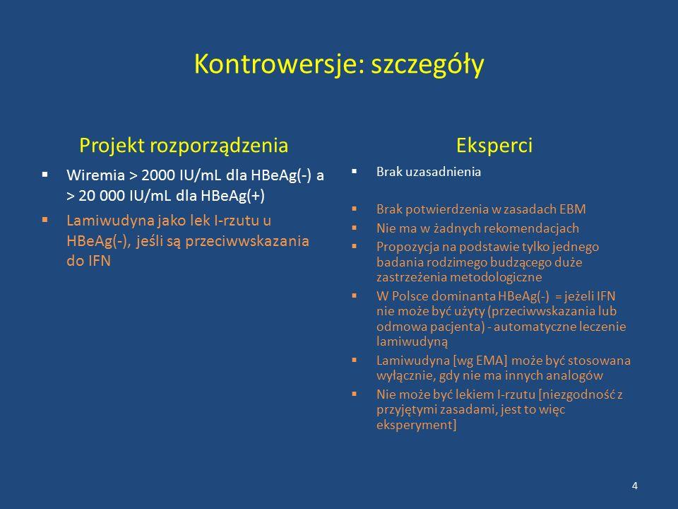 Kontrowersje: szczegóły Projekt rozporządzenia  Wiremia > 2000 IU/mL dla HBeAg(-) a > 20 000 IU/mL dla HBeAg(+)  Lamiwudyna jako lek I-rzutu u HBeAg(-), jeśli są przeciwwskazania do IFN Eksperci  Brak uzasadnienia  Brak potwierdzenia w zasadach EBM  Nie ma w żadnych rekomendacjach  Propozycja na podstawie tylko jednego badania rodzimego budzącego duże zastrzeżenia metodologiczne  W Polsce dominanta HBeAg(-) = jeżeli IFN nie może być użyty (przeciwwskazania lub odmowa pacjenta) - automatyczne leczenie lamiwudyną  Lamiwudyna [wg EMA] może być stosowana wyłącznie, gdy nie ma innych analogów  Nie może być lekiem I-rzutu [niezgodność z przyjętymi zasadami, jest to więc eksperyment] 4