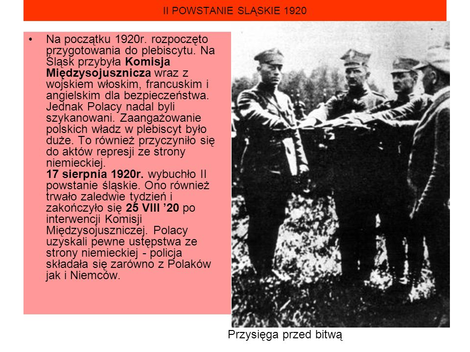 II POWSTANIE SLĄSKIE 1920 Na początku 1920r. rozpoczęto przygotowania do plebiscytu. Na Śląsk przybyła Komisja Międzysojusznicza wraz z wojskiem włosk