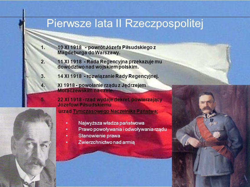 Pierwsze lata II Rzeczpospolitej 1.10 XI 1918 - powrót Józefa Piłsudskiego z Magdeburga do Warszawy. 2.11 XI 1918 - Rada Regencyjna przekazuje mu dowó