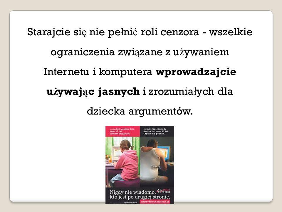 Starajcie si ę nie pe ł ni ć roli cenzora - wszelkie ograniczenia zwi ą zane z u ż ywaniem Internetu i komputera wprowadzajcie u ż ywaj ą c jasnych i zrozumia ł ych dla dziecka argumentów.