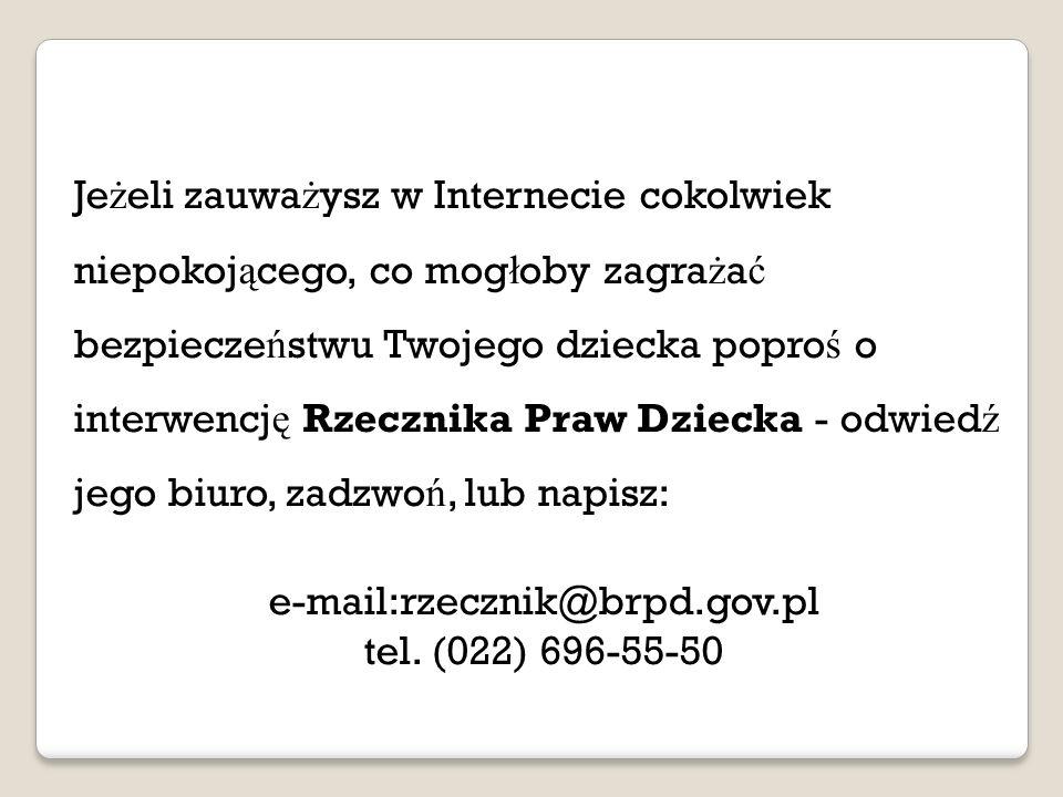 Je ż eli zauwa ż ysz w Internecie cokolwiek niepokoj ą cego, co mog ł oby zagra ż a ć bezpiecze ń stwu Twojego dziecka popro ś o interwencj ę Rzecznika Praw Dziecka - odwied ź jego biuro, zadzwo ń, lub napisz: e-mail:rzecznik@brpd.gov.pl tel.