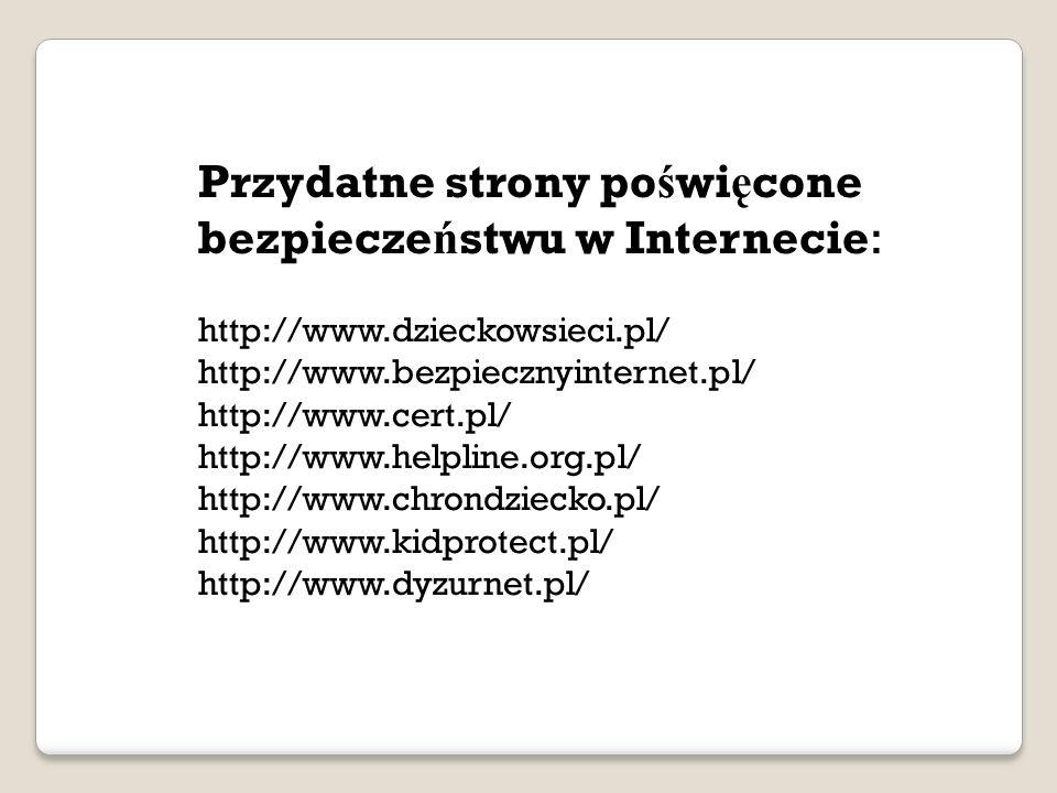 Przydatne strony po ś wi ę cone bezpiecze ń stwu w Internecie: http://www.dzieckowsieci.pl/ http://www.bezpiecznyinternet.pl/ http://www.cert.pl/ http://www.helpline.org.pl/ http://www.chrondziecko.pl/ http://www.kidprotect.pl/ http://www.dyzurnet.pl/