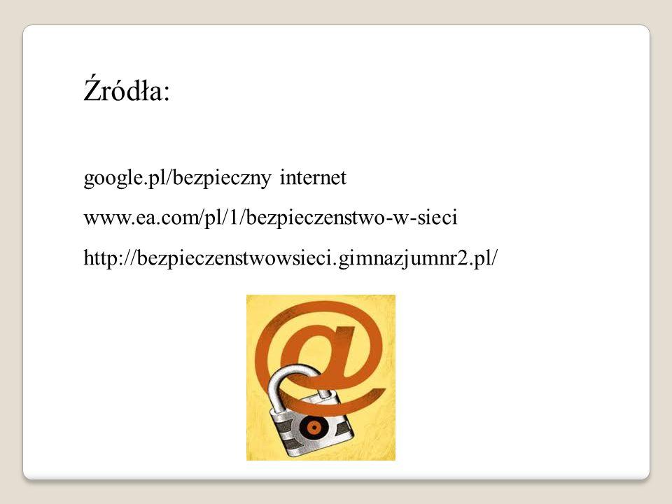 Źródła: google.pl/bezpieczny internet www.ea.com/pl/1/bezpieczenstwo-w-sieci http://bezpieczenstwowsieci.gimnazjumnr2.pl/