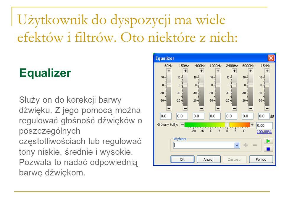 Użytkownik do dyspozycji ma wiele efektów i filtrów. Oto niektóre z nich: Equalizer Służy on do korekcji barwy dźwięku. Z jego pomocą można regulować