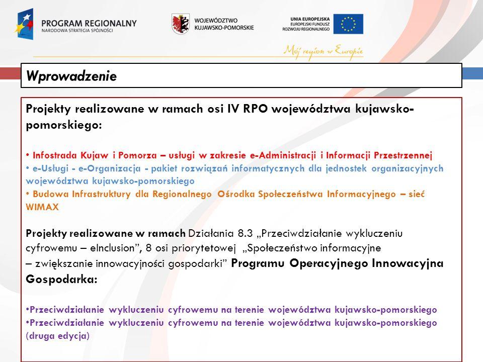 """Projekty realizowane w ramach osi IV RPO województwa kujawsko- pomorskiego: Infostrada Kujaw i Pomorza – usługi w zakresie e-Administracji i Informacji Przestrzennej e-Usługi - e-Organizacja - pakiet rozwiązań informatycznych dla jednostek organizacyjnych województwa kujawsko-pomorskiego Budowa Infrastruktury dla Regionalnego Ośrodka Społeczeństwa Informacyjnego – sieć WIMAX Projekty realizowane w ramach Działania 8.3 """"Przeciwdziałanie wykluczeniu cyfrowemu – eInclusion , 8 osi priorytetowej """"Społeczeństwo informacyjne – zwiększanie innowacyjności gospodarki Programu Operacyjnego Innowacyjna Gospodarka: Przeciwdziałanie wykluczeniu cyfrowemu na terenie województwa kujawsko-pomorskiego Przeciwdziałanie wykluczeniu cyfrowemu na terenie województwa kujawsko-pomorskiego (druga edycja) Wprowadzenie"""