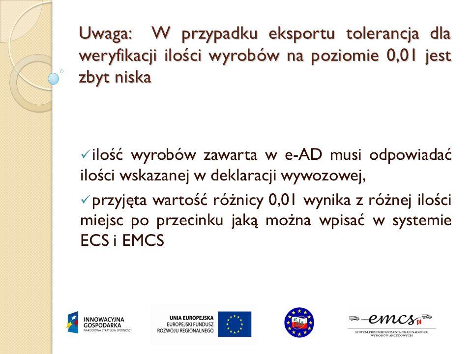 Uwaga: W przypadku eksportu tolerancja dla weryfikacji ilości wyrobów na poziomie 0,01 jest zbyt niska ilość wyrobów zawarta w e-AD musi odpowiadać il