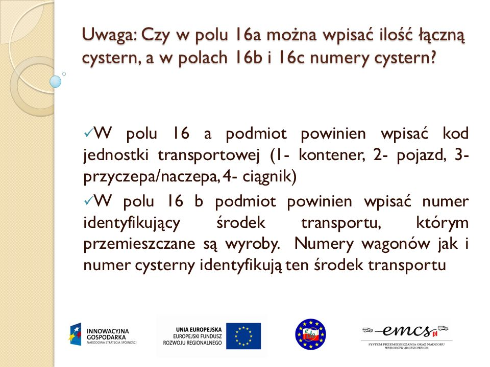 Uwaga: Czy w polu 16a można wpisać ilość łączną cystern, a w polach 16b i 16c numery cystern? W polu 16 a podmiot powinien wpisać kod jednostki transp