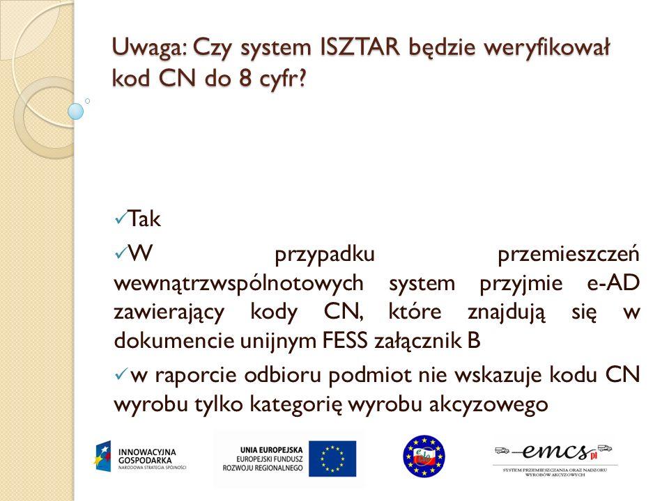 Uwaga: Czy system ISZTAR będzie weryfikował kod CN do 8 cyfr? Tak W przypadku przemieszczeń wewnątrzwspólnotowych system przyjmie e-AD zawierający kod