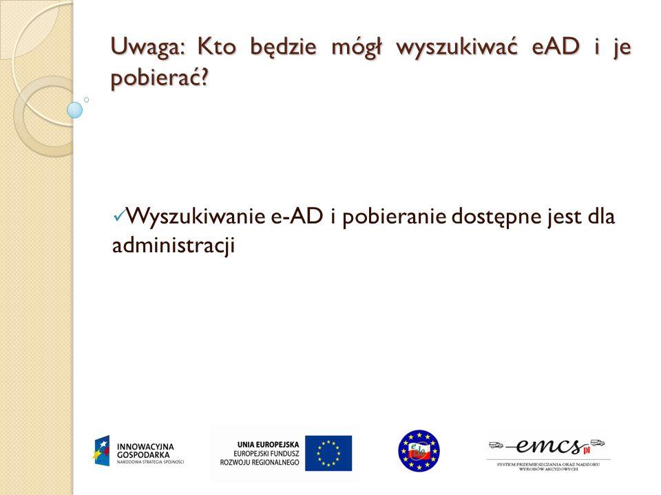 Uwaga: Kto będzie mógł wyszukiwać eAD i je pobierać? Wyszukiwanie e-AD i pobieranie dostępne jest dla administracji