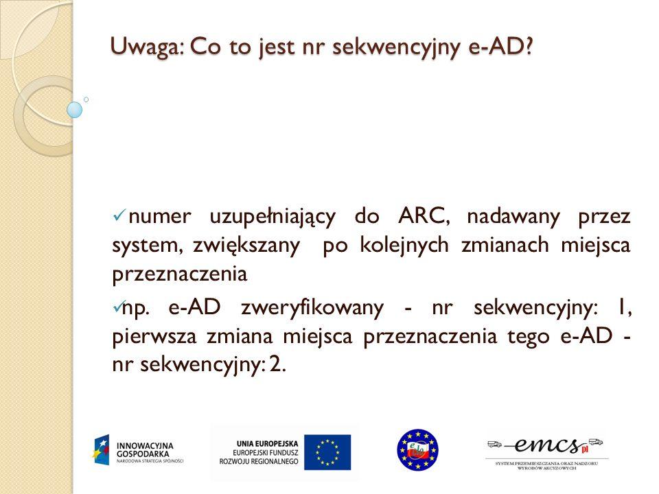 Uwaga: Co to jest nr sekwencyjny e-AD? numer uzupełniający do ARC, nadawany przez system, zwiększany po kolejnych zmianach miejsca przeznaczenia np. e