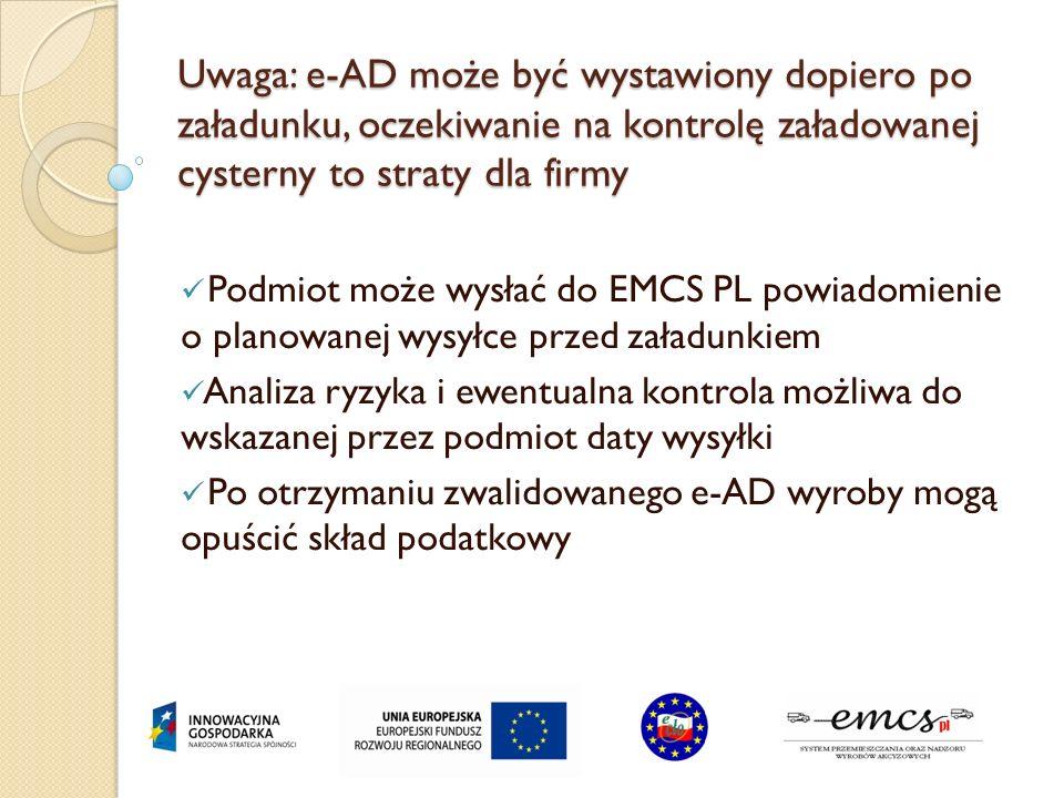 Uwaga: e-AD może być wystawiony dopiero po załadunku, oczekiwanie na kontrolę załadowanej cysterny to straty dla firmy Podmiot może wysłać do EMCS PL