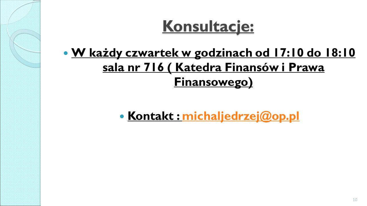 Konsultacje: W każdy czwartek w godzinach od 17:10 do 18:10 sala nr 716 ( Katedra Finansów i Prawa Finansowego) Kontakt : michaljedrzej@op.plmichaljedrzej@op.pl 10