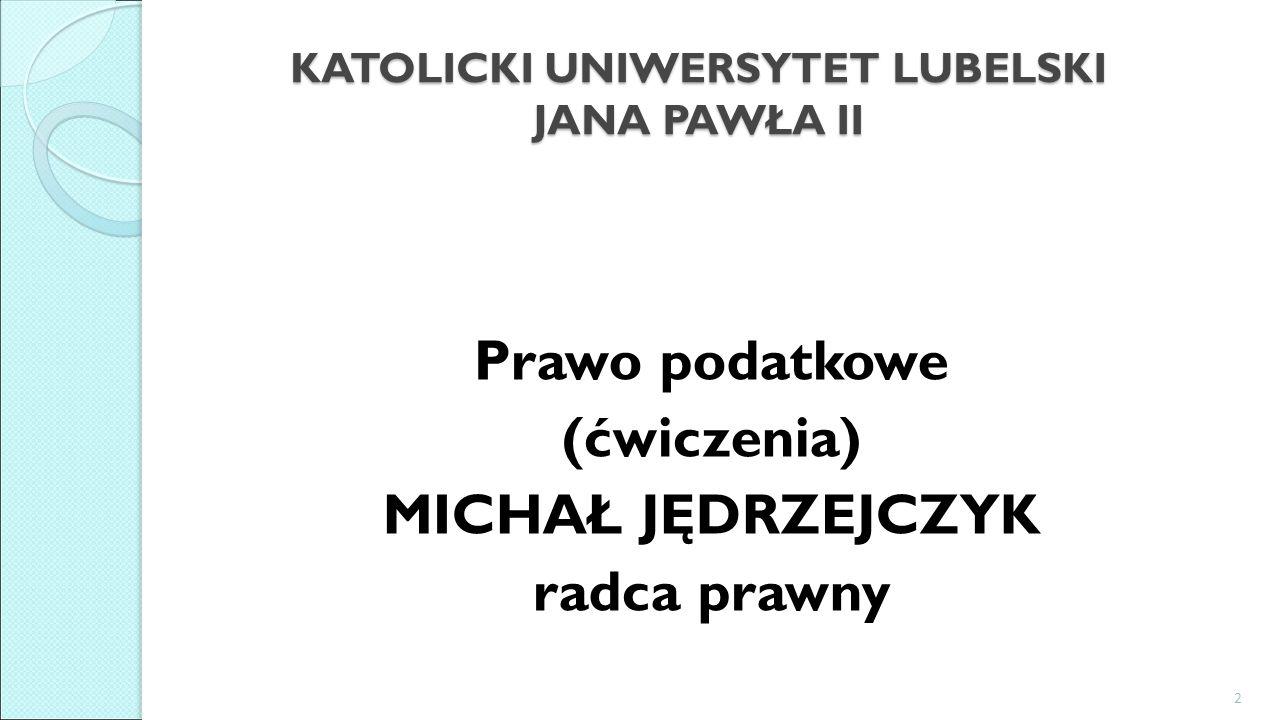 KATOLICKI UNIWERSYTET LUBELSKI JANA PAWŁA II Prawo podatkowe (ćwiczenia) MICHAŁ JĘDRZEJCZYK radca prawny 2