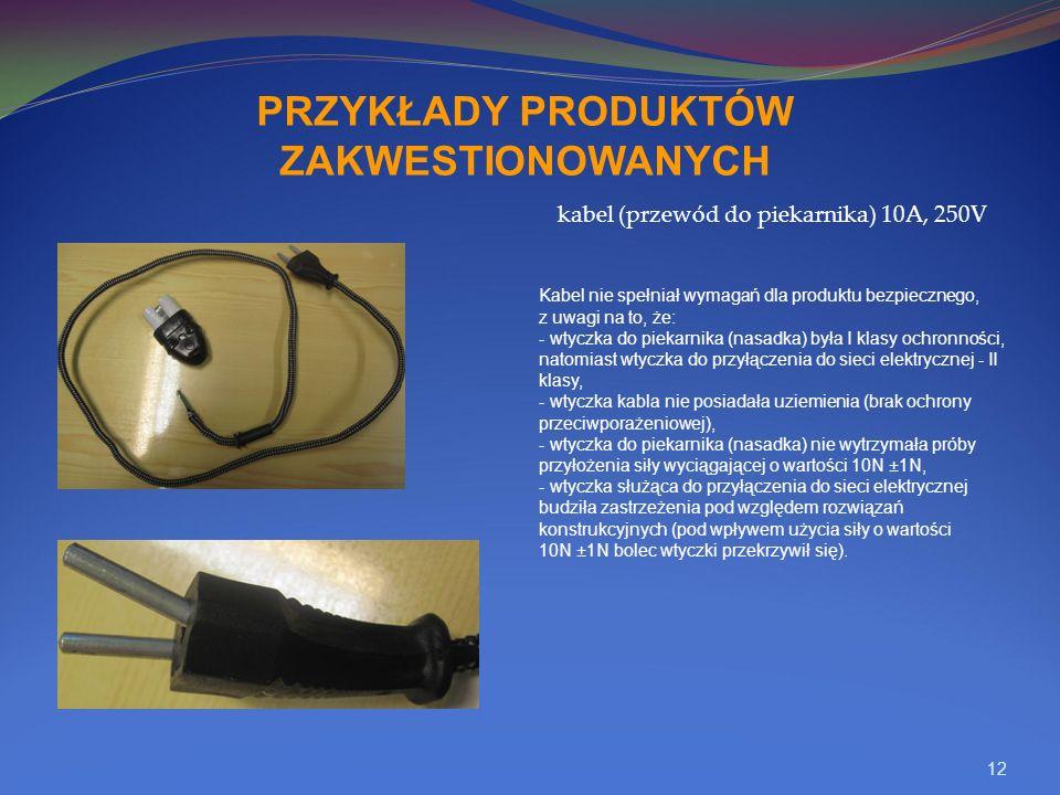 12 PRZYKŁADY PRODUKTÓW ZAKWESTIONOWANYCH kabel (przewód do piekarnika) 10A, 250V Kabel nie spełniał wymagań dla produktu bezpiecznego, z uwagi na to, że: - wtyczka do piekarnika (nasadka) była I klasy ochronności, natomiast wtyczka do przyłączenia do sieci elektrycznej - II klasy, - wtyczka kabla nie posiadała uziemienia (brak ochrony przeciwporażeniowej), - wtyczka do piekarnika (nasadka) nie wytrzymała próby przyłożenia siły wyciągającej o wartości 10N ±1N, - wtyczka służąca do przyłączenia do sieci elektrycznej budziła zastrzeżenia pod względem rozwiązań konstrukcyjnych (pod wpływem użycia siły o wartości 10N ±1N bolec wtyczki przekrzywił się).