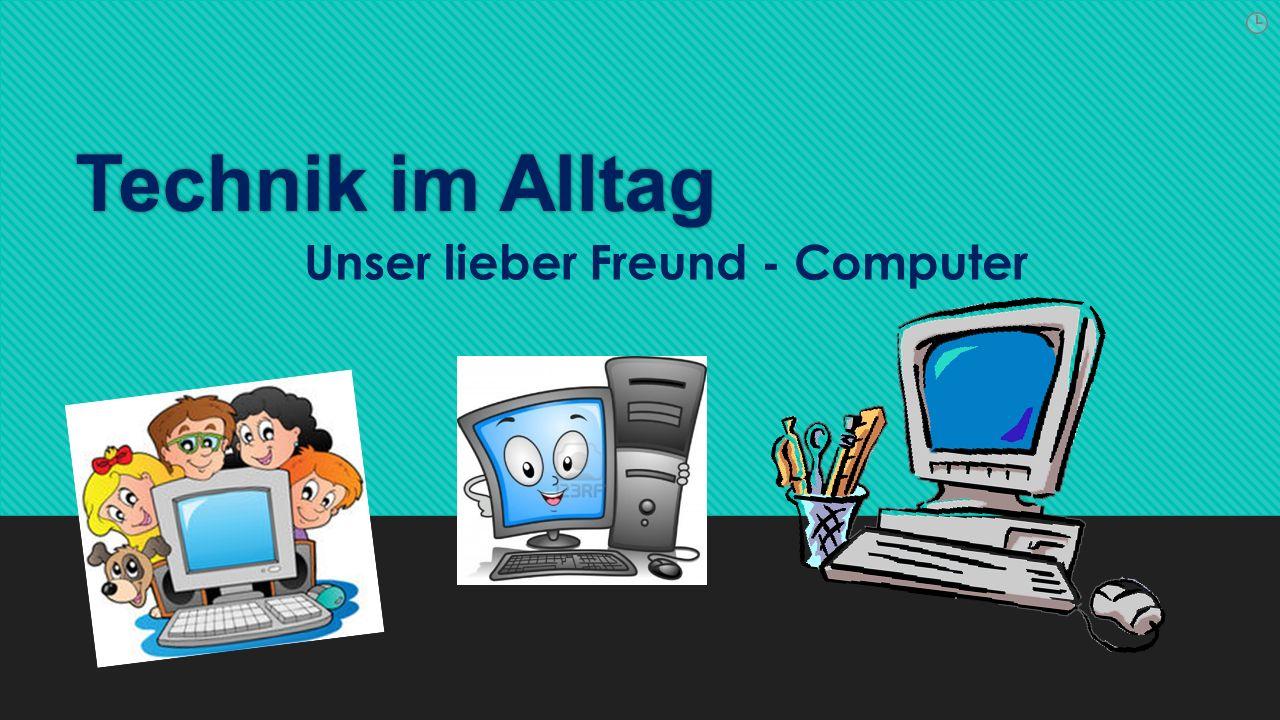 Technik im Alltag Unser lieber Freund - Computer