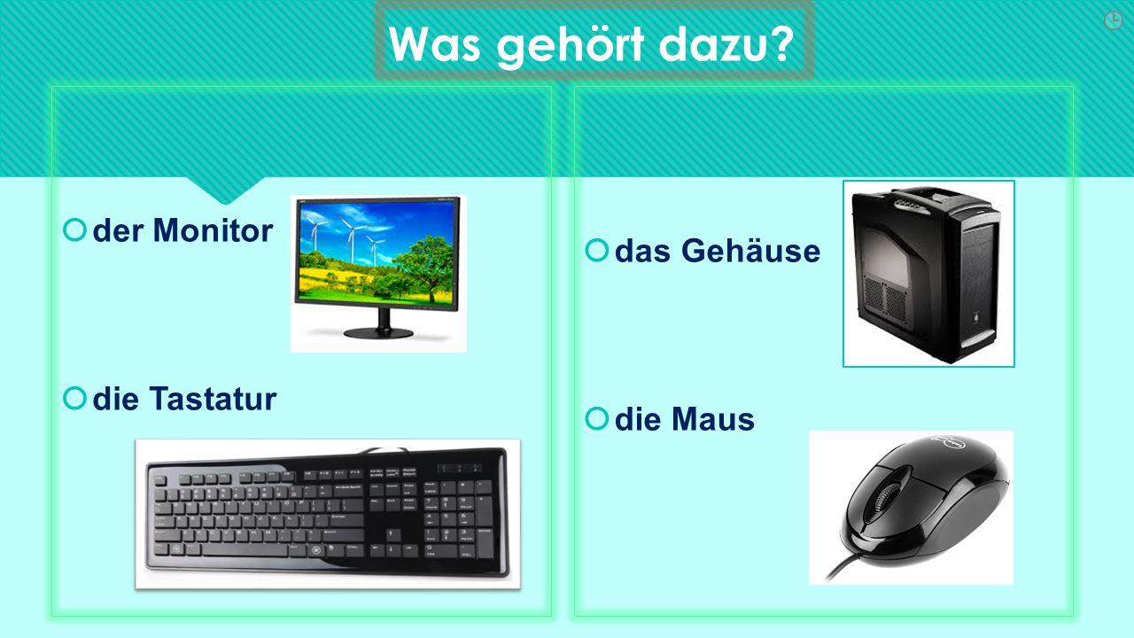 Was gehört dazu  der Monitor  die Tastatur  der Monitor  die Tastatur  das Gehäuse  die Maus