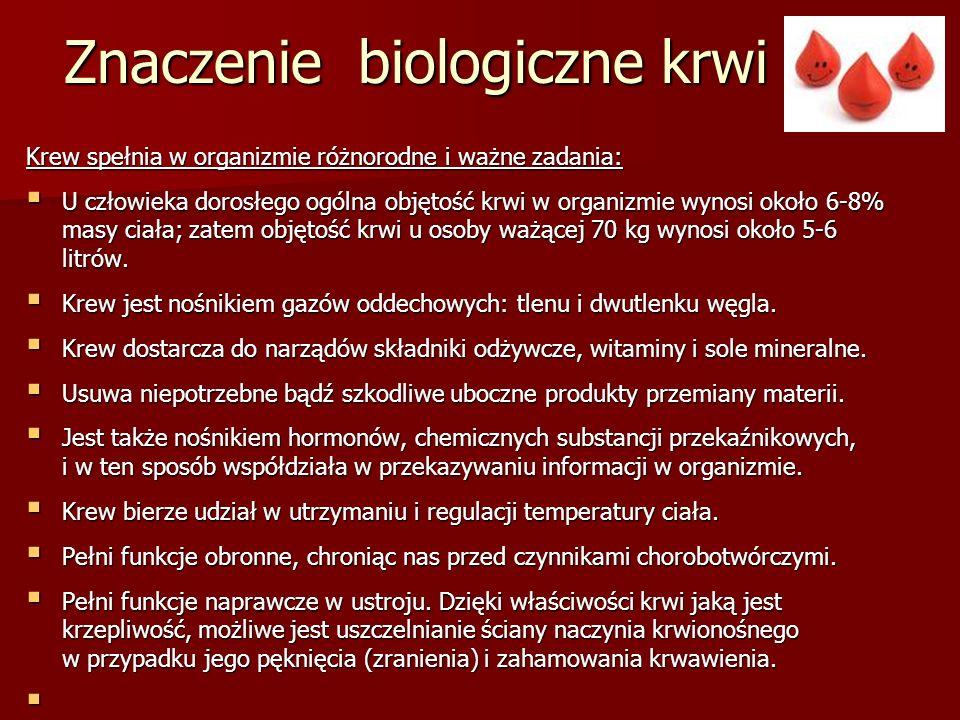 Znaczenie biologiczne krwi Krew spełnia w organizmie różnorodne i ważne zadania:  U człowieka dorosłego ogólna objętość krwi w organizmie wynosi okoł