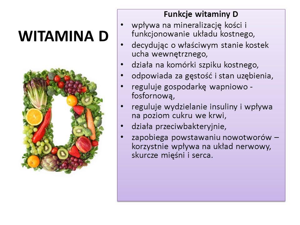 WITAMINA D Funkcje witaminy D wpływa na mineralizację kości i funkcjonowanie układu kostnego, decydując o właściwym stanie kostek ucha wewnętrznego, działa na komórki szpiku kostnego, odpowiada za gęstość i stan uzębienia, reguluje gospodarkę wapniowo - fosfornową, reguluje wydzielanie insuliny i wpływa na poziom cukru we krwi, działa przeciwbakteryjnie, zapobiega powstawaniu nowotworów – korzystnie wpływa na układ nerwowy, skurcze mięśni i serca.