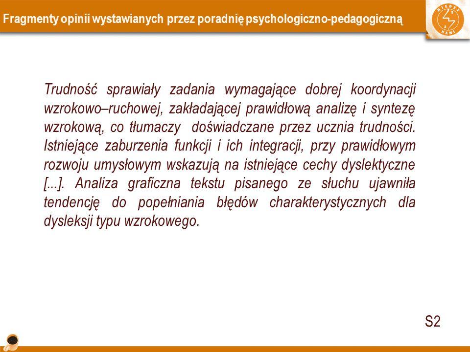 Fragmenty opinii wystawianych przez poradnię psychologiczno-pedagogiczną Trudność sprawiały zadania wymagające dobrej koordynacji wzrokowo–ruchowej, zakładającej prawidłową analizę i syntezę wzrokową, co tłumaczy doświadczane przez ucznia trudności.