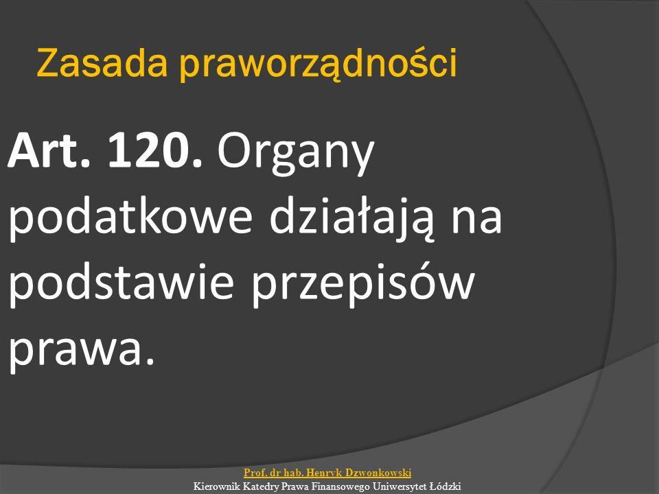 Zasada praworządności Art. 120. Organy podatkowe działają na podstawie przepisów prawa. Prof. dr hab. Henryk Dzwonkowski Kierownik Katedry Prawa Finan