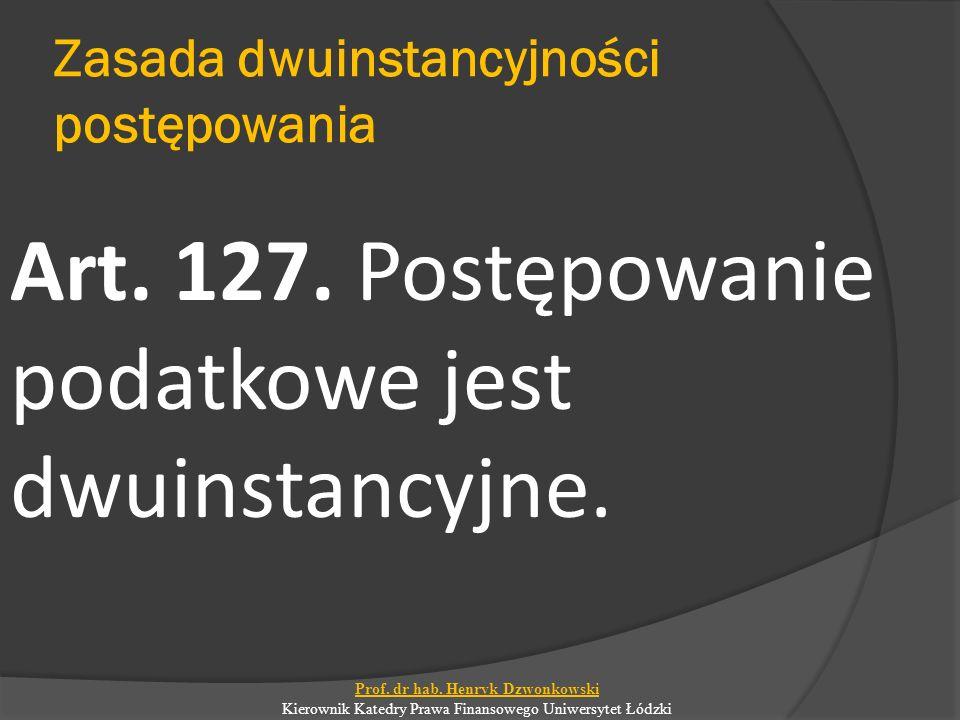 Zasada dwuinstancyjności postępowania Art. 127. Postępowanie podatkowe jest dwuinstancyjne. Prof. dr hab. Henryk Dzwonkowski Kierownik Katedry Prawa F