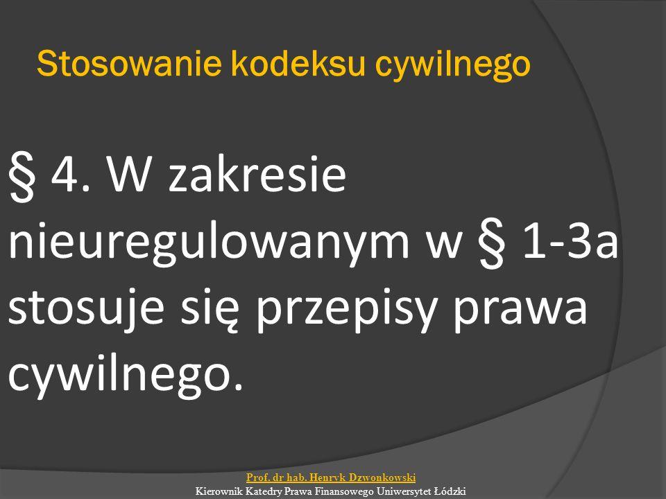 Stosowanie kodeksu cywilnego § 4. W zakresie nieuregulowanym w § 1-3a stosuje się przepisy prawa cywilnego. Prof. dr hab. Henryk Dzwonkowski Kierownik