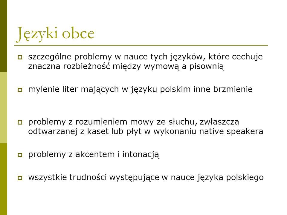 Języki obce  szczególne problemy w nauce tych języków, które cechuje znaczna rozbieżność między wymową a pisownią  mylenie liter mających w języku polskim inne brzmienie  problemy z rozumieniem mowy ze słuchu, zwłaszcza odtwarzanej z kaset lub płyt w wykonaniu native speakera  problemy z akcentem i intonacją  wszystkie trudności występujące w nauce języka polskiego