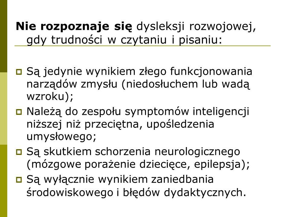 Nie rozpoznaje się dysleksji rozwojowej, gdy trudności w czytaniu i pisaniu:  Są jedynie wynikiem złego funkcjonowania narządów zmysłu (niedosłuchem lub wadą wzroku);  Należą do zespołu symptomów inteligencji niższej niż przeciętna, upośledzenia umysłowego;  Są skutkiem schorzenia neurologicznego (mózgowe porażenie dziecięce, epilepsja);  Są wyłącznie wynikiem zaniedbania środowiskowego i błędów dydaktycznych.