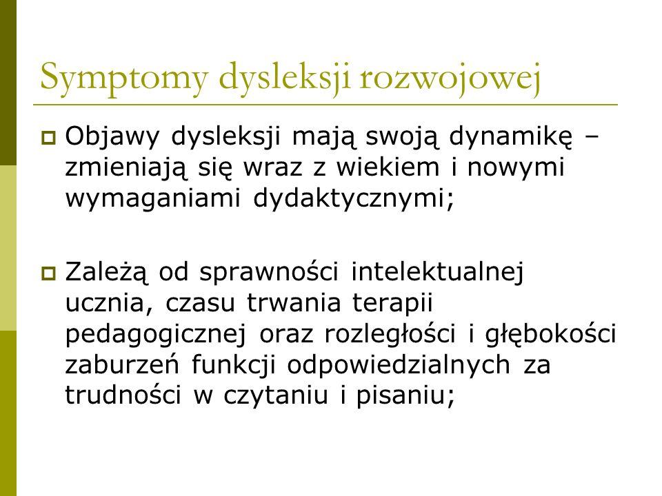 Symptomy dysleksji rozwojowej  Objawy dysleksji mają swoją dynamikę – zmieniają się wraz z wiekiem i nowymi wymaganiami dydaktycznymi;  Zależą od sp