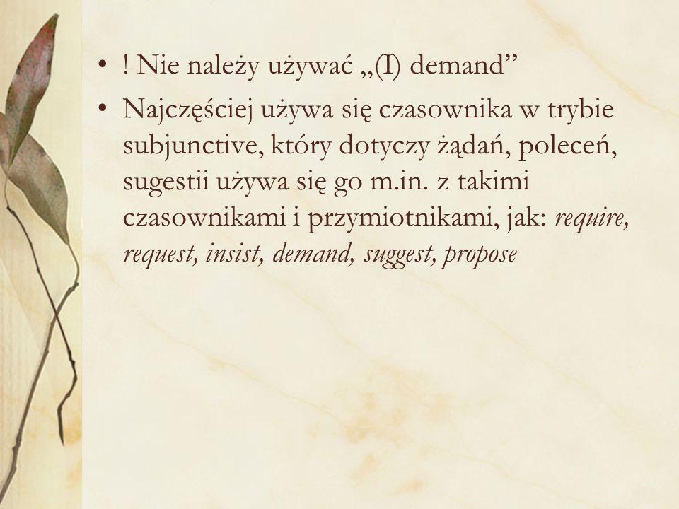 """Nie należy używać """"(I) demand Najczęściej używa się czasownika w trybie subjunctive, który dotyczy żądań, poleceń, sugestii używa się go m.in."""