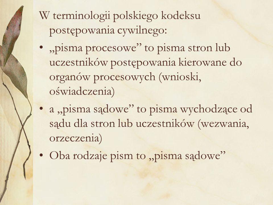 """W terminologii polskiego kodeksu postępowania cywilnego: """"pisma procesowe to pisma stron lub uczestników postępowania kierowane do organów procesowych (wnioski, oświadczenia) a """"pisma sądowe to pisma wychodzące od sądu dla stron lub uczestników (wezwania, orzeczenia) Oba rodzaje pism to """"pisma sądowe"""
