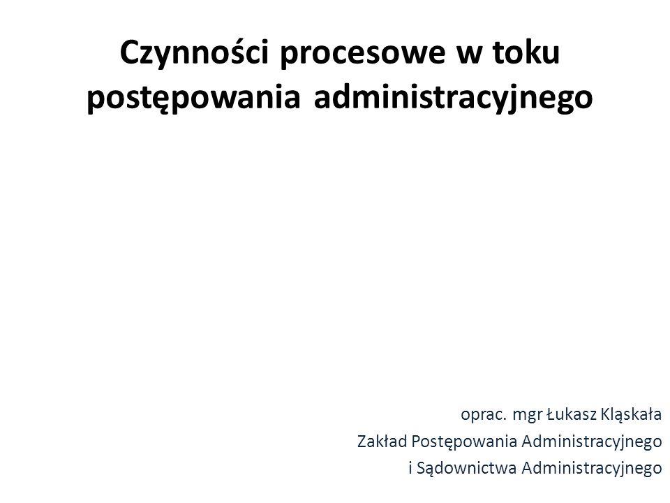 Czynności procesowe w toku postępowania administracyjnego oprac. mgr Łukasz Kląskała Zakład Postępowania Administracyjnego i Sądownictwa Administracyj
