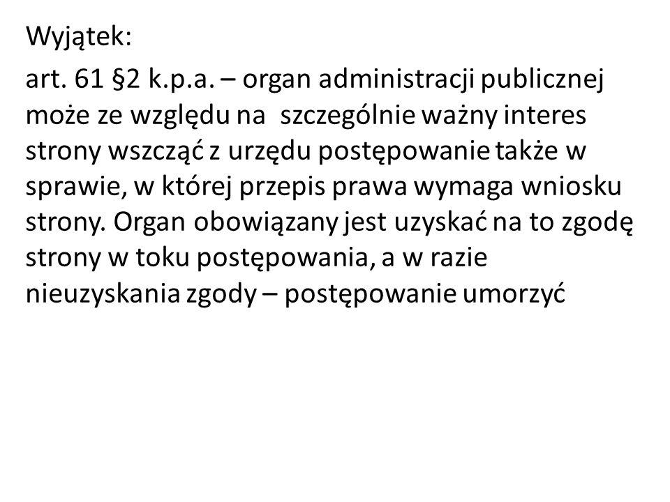 Wyjątek: art. 61 §2 k.p.a. – organ administracji publicznej może ze względu na szczególnie ważny interes strony wszcząć z urzędu postępowanie także w