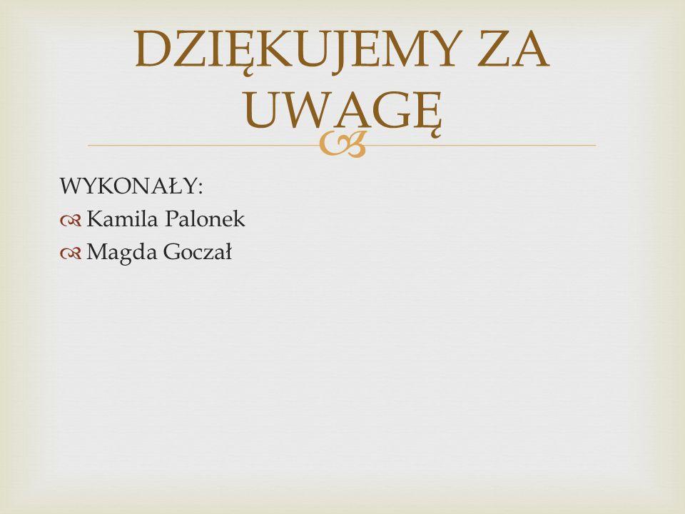  WYKONAŁY:  Kamila Palonek  Magda Goczał DZIĘKUJEMY ZA UWAGĘ
