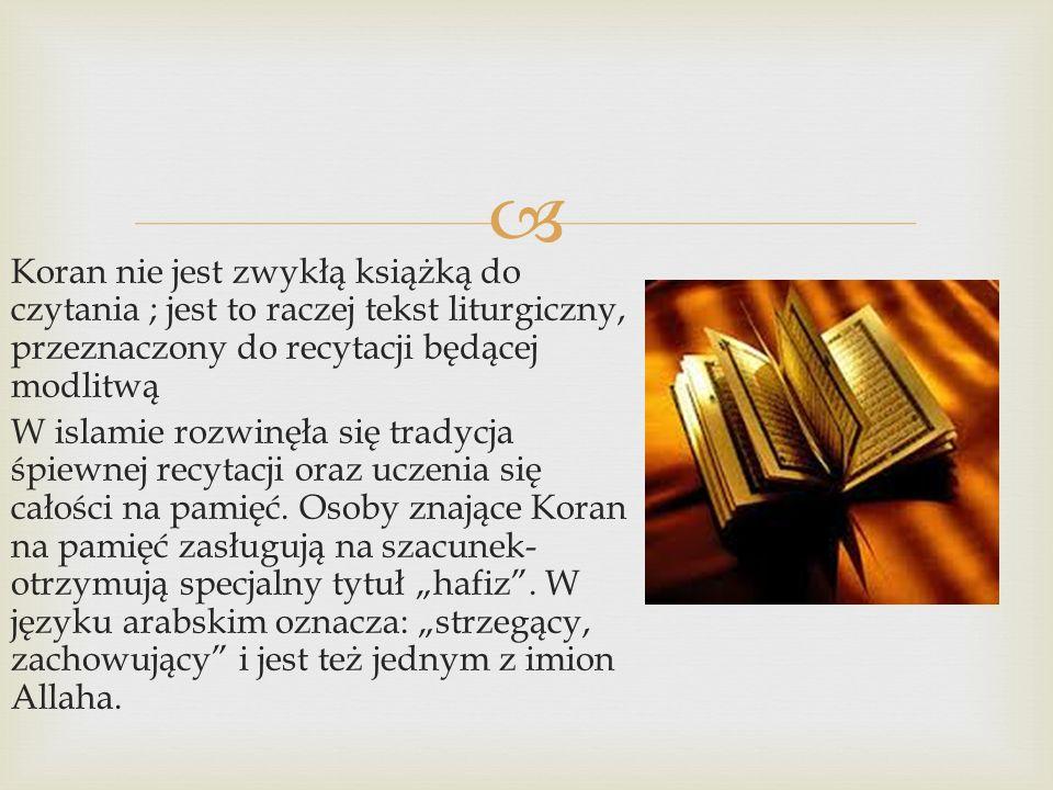  Koran nie jest zwykłą książką do czytania ; jest to raczej tekst liturgiczny, przeznaczony do recytacji będącej modlitwą W islamie rozwinęła się tradycja śpiewnej recytacji oraz uczenia się całości na pamięć.