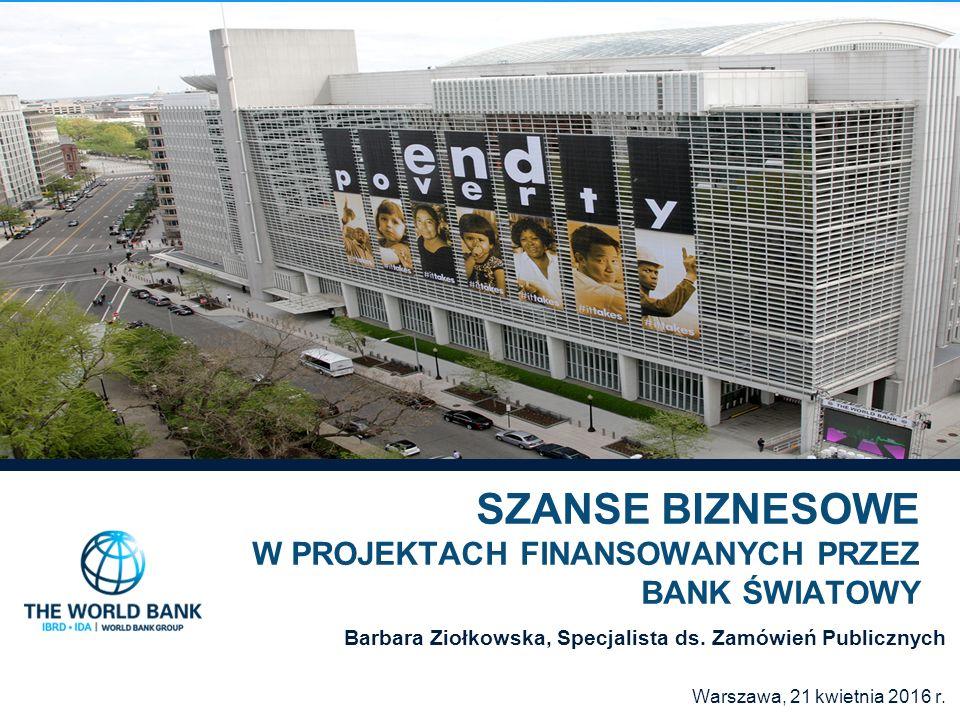 SZANSE BIZNESOWE W PROJEKTACH FINANSOWANYCH PRZEZ BANK ŚWIATOWY Barbara Ziołkowska, Specjalista ds. Zamówień Publicznych Warszawa, 21 kwietnia 2016 r.