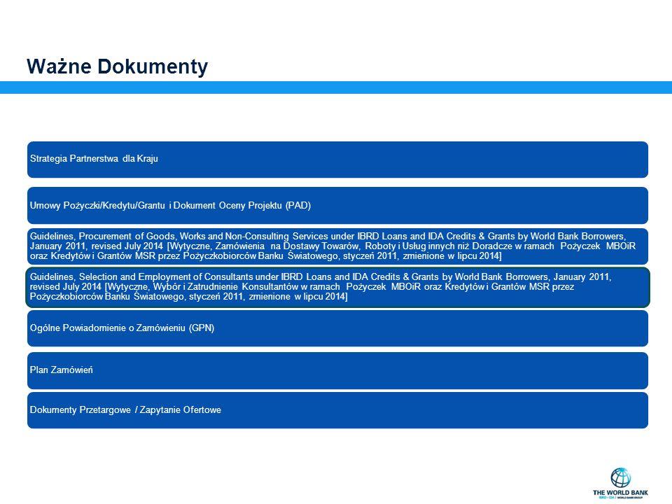 Ważne Dokumenty Strategia Partnerstwa dla Kraju Umowy Pożyczki/Kredytu/Grantu i Dokument Oceny Projektu (PAD) Guidelines, Procurement of Goods, Works and Non-Consulting Services under IBRD Loans and IDA Credits & Grants by World Bank Borrowers, January 2011, revised July 2014 [Wytyczne, Zamówienia na Dostawy Towarów, Roboty i Usług innych niż Doradcze w ramach Pożyczek MBOiR oraz Kredytów i Grantów MSR przez Pożyczkobiorców Banku Światowego, styczeń 2011, zmienione w lipcu 2014] Guidelines, Selection and Employment of Consultants under IBRD Loans and IDA Credits & Grants by World Bank Borrowers, January 2011, revised July 2014 [Wytyczne, Wybór i Zatrudnienie Konsultantów w ramach Pożyczek MBOiR oraz Kredytów i Grantów MSR przez Pożyczkobiorców Banku Światowego, styczeń 2011, zmienione w lipcu 2014] Ogólne Powiadomienie o Zamówieniu (GPN)Plan ZamówieńDokumenty Przetargowe / Zapytanie Ofertowe