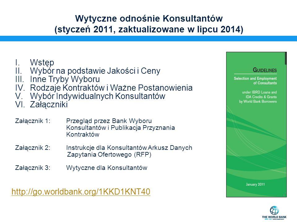 Wytyczne odnośnie Konsultantów (styczeń 2011, zaktualizowane w lipcu 2014) I.Wstęp II.Wybór na podstawie Jakości i Ceny III.Inne Tryby Wyboru IV.Rodzaje Kontraktów i Ważne Postanowienia V.Wybór Indywidualnych Konsultantów VI.Załączniki Załącznik 1:Przegląd przez Bank Wyboru Konsultantów i Publikacja Przyznania Kontraktów Załącznik 2:Instrukcje dla Konsultantów Arkusz Danych Zapytania Ofertowego (RFP) Załącznik 3:Wytyczne dla Konsultantów http://go.worldbank.org/1KKD1KNT40