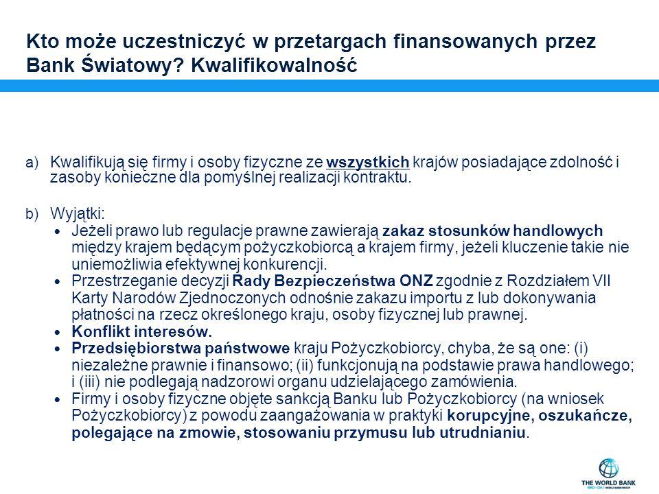 Kto może uczestniczyć w przetargach finansowanych przez Bank Światowy? Kwalifikowalność a) Kwalifikują się firmy i osoby fizyczne ze wszystkich krajów