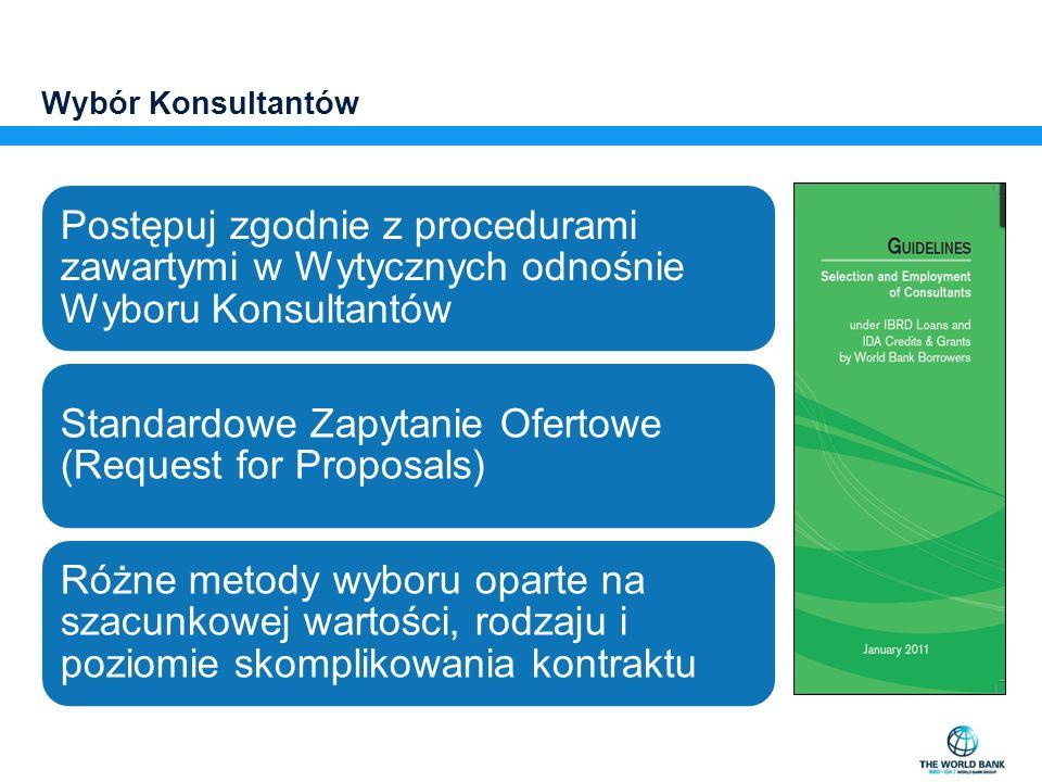 Wybór Konsultantów Postępuj zgodnie z procedurami zawartymi w Wytycznych odnośnie Wyboru Konsultantów Standardowe Zapytanie Ofertowe (Request for Proposals) Różne metody wyboru oparte na szacunkowej wartości, rodzaju i poziomie skomplikowania kontraktu