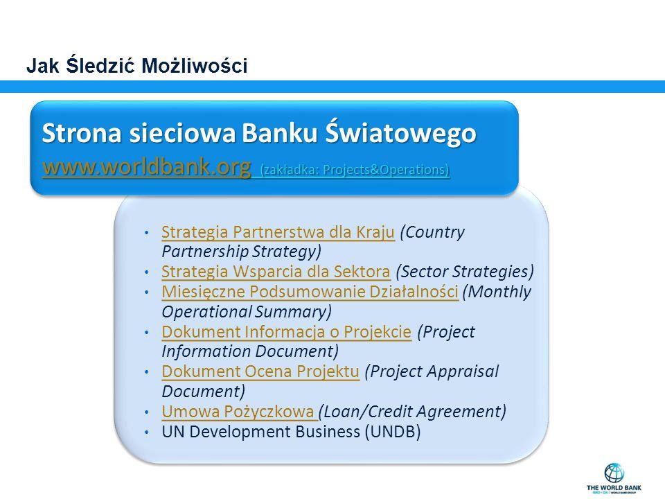 Jak Śledzić Możliwości Strategia Partnerstwa dla Kraju (Country Partnership Strategy) Strategia Partnerstwa dla Kraju Strategia Wsparcia dla Sektora (Sector Strategies) Strategia Wsparcia dla Sektora Miesięczne Podsumowanie Działalności (Monthly Operational Summary) Miesięczne Podsumowanie Działalności Dokument Informacja o Projekcie (Project Information Document) Dokument Informacja o Projekcie Dokument Ocena Projektu (Project Appraisal Document) Dokument Ocena Projektu Umowa Pożyczkowa (Loan/Credit Agreement) UN Development Business (UNDB) Strategia Partnerstwa dla Kraju (Country Partnership Strategy) Strategia Partnerstwa dla Kraju Strategia Wsparcia dla Sektora (Sector Strategies) Strategia Wsparcia dla Sektora Miesięczne Podsumowanie Działalności (Monthly Operational Summary) Miesięczne Podsumowanie Działalności Dokument Informacja o Projekcie (Project Information Document) Dokument Informacja o Projekcie Dokument Ocena Projektu (Project Appraisal Document) Dokument Ocena Projektu Umowa Pożyczkowa (Loan/Credit Agreement) UN Development Business (UNDB) Strona sieciowa Banku Światowego www.worldbank.orgwww.worldbank.org (zakładka: Projects&Operations) www.worldbank.org Strona sieciowa Banku Światowego www.worldbank.orgwww.worldbank.org (zakładka: Projects&Operations) www.worldbank.org