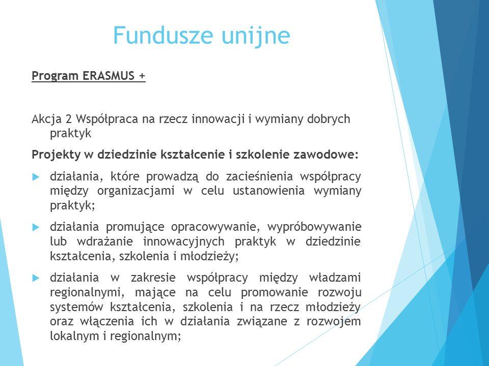 Fundusze unijne Program ERASMUS + Akcja 2 Współpraca na rzecz innowacji i wymiany dobrych praktyk Projekty w dziedzinie kształcenie i szkolenie zawodowe:  działania, które prowadzą do zacieśnienia współpracy między organizacjami w celu ustanowienia wymiany praktyk;  działania promujące opracowywanie, wypróbowywanie lub wdrażanie innowacyjnych praktyk w dziedzinie kształcenia, szkolenia i młodzieży;  działania w zakresie współpracy między władzami regionalnymi, mające na celu promowanie rozwoju systemów kształcenia, szkolenia i na rzecz młodzieży oraz włączenia ich w działania związane z rozwojem lokalnym i regionalnym;