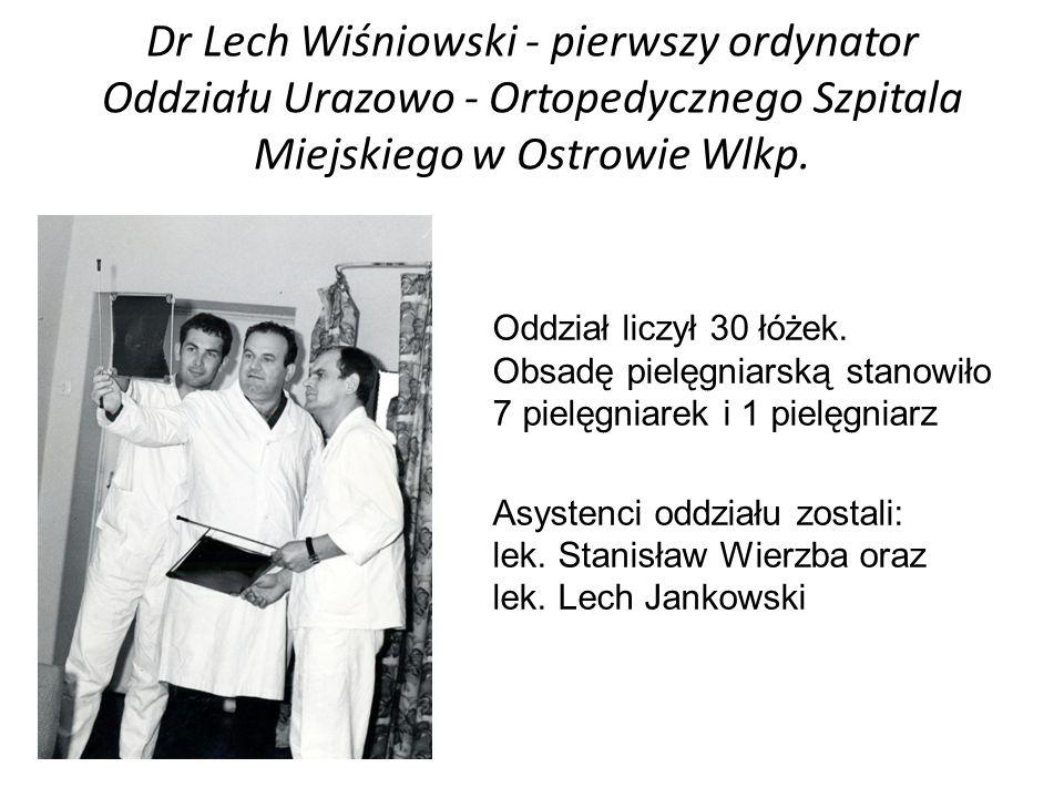 Rocznie w oddziale hospitalizowano ponad 300 pacjentów i wykonywano około 120 zabiegów operacyjnych Dr Lech Wiśniowski - pierwszy ordynator Oddziału Urazowo - Ortopedycznego Szpitala Miejskiego w Ostrowie Wlkp.