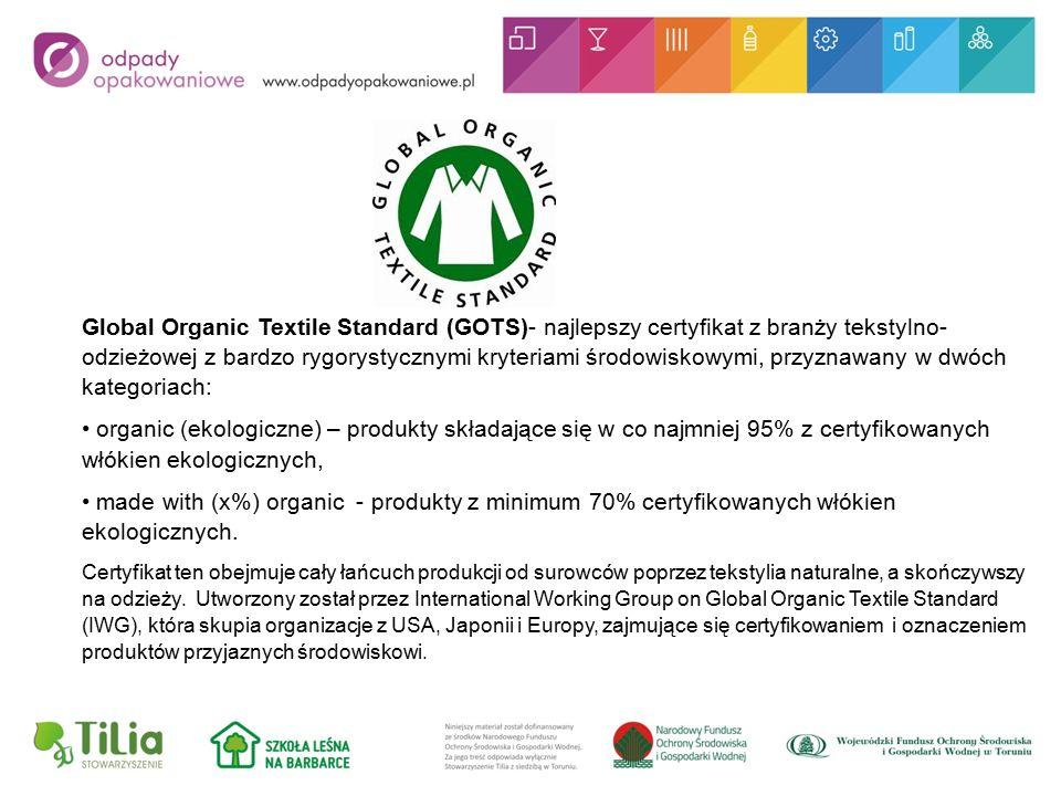 Global Organic Textile Standard (GOTS)- najlepszy certyfikat z branży tekstylno- odzieżowej z bardzo rygorystycznymi kryteriami środowiskowymi, przyznawany w dwóch kategoriach: organic (ekologiczne) – produkty składające się w co najmniej 95% z certyfikowanych włókien ekologicznych, made with (x%) organic - produkty z minimum 70% certyfikowanych włókien ekologicznych.