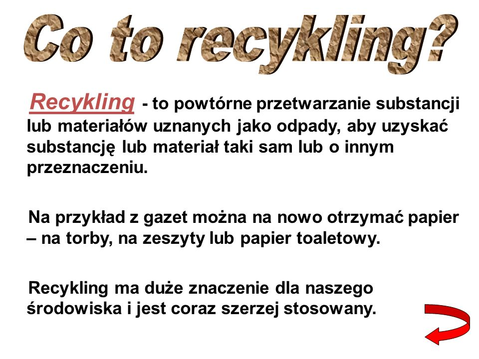 Recykling - to powtórne przetwarzanie substancji lub materiałów uznanych jako odpady, aby uzyskać substancję lub materiał taki sam lub o innym przeznaczeniu.