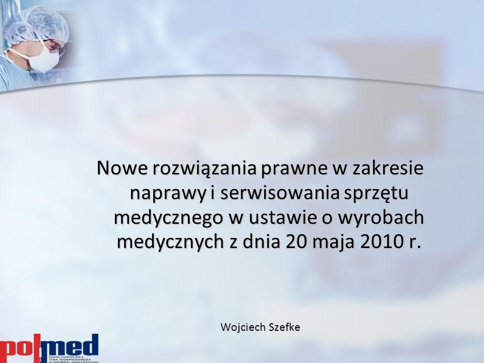 Nowe rozwiązania prawne w zakresie naprawy i serwisowania sprzętu medycznego w ustawie o wyrobach medycznych z dnia 20 maja 2010 r. Wojciech Szefke