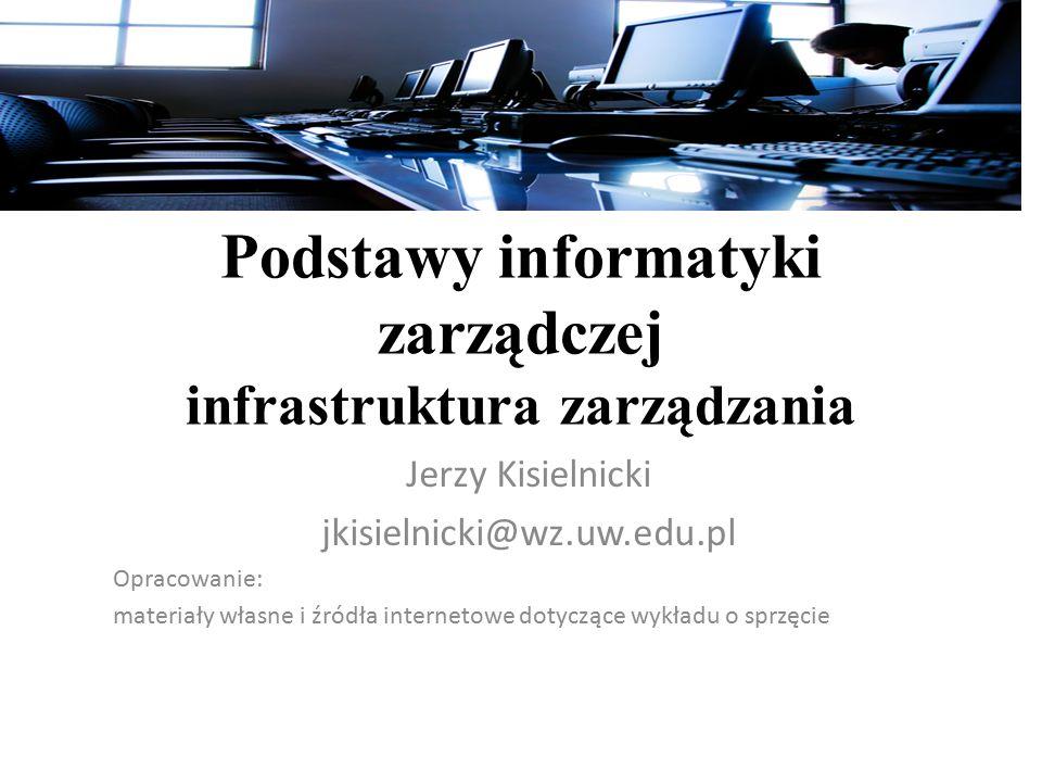 Podstawy informatyki zarządczej infrastruktura zarządzania Jerzy Kisielnicki jkisielnicki@wz.uw.edu.pl Opracowanie: materiały własne i źródła internetowe dotyczące wykładu o sprzęcie