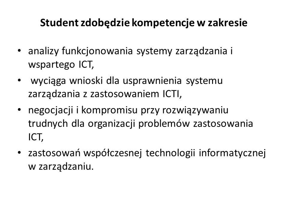 Student zdobędzie kompetencje w zakresie analizy funkcjonowania systemy zarządzania i wspartego ICT, wyciąga wnioski dla usprawnienia systemu zarządzania z zastosowaniem ICTI, negocjacji i kompromisu przy rozwiązywaniu trudnych dla organizacji problemów zastosowania ICT, zastosowań współczesnej technologii informatycznej w zarządzaniu.